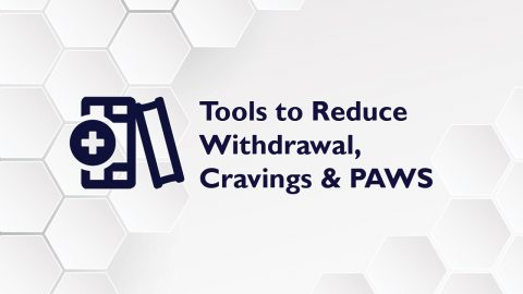 Tools to Reduce Withdrawals, Cravings & PAWS